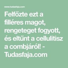 Felfőzte ezt a filléres magot, rengeteget fogyott, és eltűnt a cellulitisz a combjáról! - Tudasfaja.com Herbal Remedies, Home Remedies, Natural Remedies, Dry Scalp, Health Department, Human Body, Herbalism, Health Fitness, Diet
