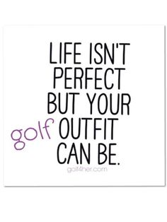 Life isn't perfect, but your golf outfit can be!