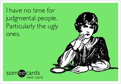 I have no time for judgmental people. Particularly the ugly ones.