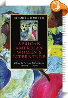 The Cambridge Companion to African American Women's Literature    :  The Cambridge Companion to African American Women s Literature covers a period dating back to the eighteenth century. These specially commissioned essays highlight the artistry  complexity and diversity of a literary tradition that ranges from Lucy Terry to Toni Morrison. A wide range of topics are addressed  from the Harlem Renaissance to the Black Arts Movement  and from the performing arts to popular fiction. Toget...