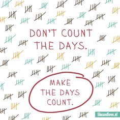 Don't count the days, make the days count. Great quote!