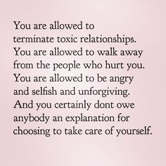 """You are allowed to terminate toxic relationships. You are allowed to walk away from the people who hurt you. You are allowed to be angry and selfish and unforgving. And you certainly don't owe anybody an explanation for choosing to takecare of yourself."" --- Being true to yourself or loving yourself isn't selfishness: you should love yourself first so everything else can falls into places. Always Be yourself & Love yourself because it is your calling. #happy #life #quote"