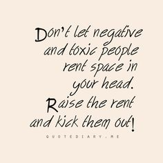Get rid of the toxic people.  I'm seriously considering doing this.