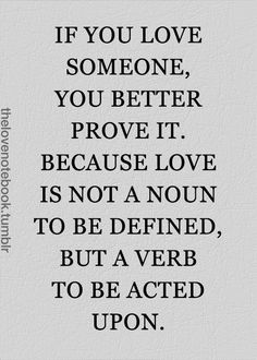 If you Love someone you better prove it. bc Love is not a noun to be defined, but a verb to be acted upon. Please God. Words Quotes, Me Quotes, Funny Quotes, Sayings, Famous Quotes, Great Quotes, Quotes To Live By, Inspirational Quotes, Love Is A Verb