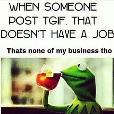 TGIF and don't have a job...or is retired...wth are you on about?!