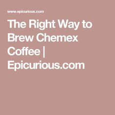 The Right Way to Brew Chemex Coffee | Epicurious.com