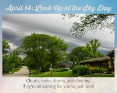 PHOTO OF THE DAY. April 14: Look Up at the Sky Day! What a perfect thing to do! Whether it's springtime sunshine, dramatic clouds, or clear-night stars, the sky is inspiration, pure and simple!