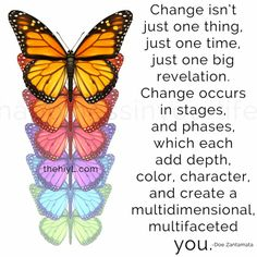 Change isn't just one thing, just one time, just one big revelation. Change occurs in stages and phases, which each add depth, color, character, and create a multidimensional, multifaceted you.