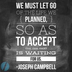 We must let go of the life we planned, so as to accept...