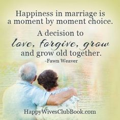 """Happiness in marriage is a moment by moment choice.  A decision to love, forgive, grow and grow old together."""