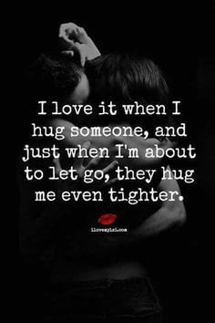 I love it when I hug someone and just when I'm about to let go they hug me even tighter