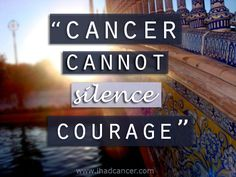 Cancer cannot silence courage.