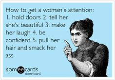 How to get a woman's attention: 1. hold doors 2. tell her she's beautiful 3. make her laugh 4. be confident 5. pull her hair and smack her ass!