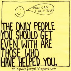 Things We Forget: 1013: The only people you should get even with are those who have helped you.