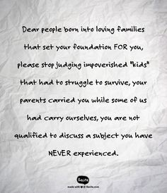 """Dear people born into loving families that set your foundation FOR you, please stop judging impoverished """"kids"""" that had to struggle to survive, your parents carried you while some of us had carry ourselves, you are not qualified to discuss a subject you have NEVER experienced. - Quote From Recite.com #RECITE #QUOTE"""