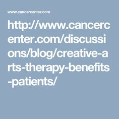 http://www.cancercenter.com/discussions/blog/creative-arts-therapy-benefits-patients/