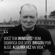 """""""Você tem inimigos? Bom Significa que você brigou por algo, alguma vez na vida!"""" Winston Churchill"""