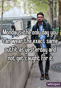 """""""Mondays: the only day you can wear the exact same outfit as yesterday and not get caught for it"""""""