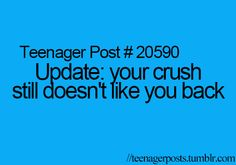 Teenager Post #20590: Update: your crush still doesn't like you back.