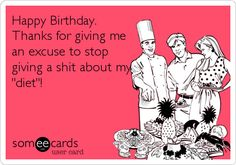 Funny Birthday Ecard: Happy Birthday. Thanks for giving me an excuse to stop giving a shit about my 'diet'!