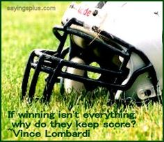 """""""If winning isn't everything, why do they keep score!"""" — Vince Lombardi"""