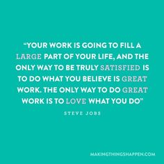 Your work is going to fill a large part of your life and the only way to be truly satisfied is to do what you believe is great work. The only way to do great work is to love what you do. ~ Steve Jobs www.DashingWithAPurpose.net
