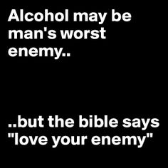 """Alcohol may be man's worst enemy...... but the bible says """"love your enemy"""""""