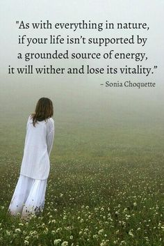As with everything in nature, if your life isn't supported by a grounded source of energy, it will wither and lose its vitality.