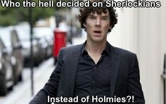 Sherlockians are those that enjoy Sherlock. Holmies are the OBSESSED and evolved form of Sherlockians. No one pressed B. NO ONE PRESSED B!!