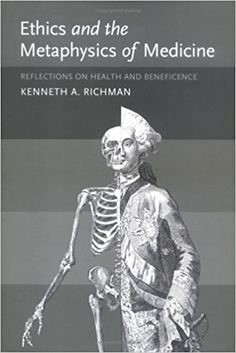 Ethics and the Metaphysics of Medicine: Reflections on Health and Beneficence: Reflections on Health and Beneficience (Basic Bioethics) Hardcover – 3 Aug 2004 by Kenneth A Richman (Author)