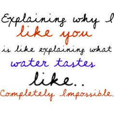 Explaining why I like you is like explaining what water tastes like... completely impossible... beyond words...