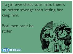 If a girl ever steals your man, there's no better revenge than letting her keep him.