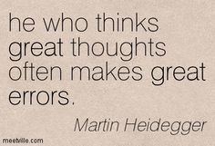 Martin Heidegger: he who thinks great thoughts often makes great errors. great, errors. Meetville Quotes