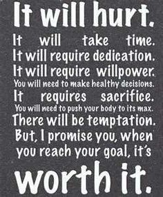 "fitness inspiration quote  ""It will hurt. It will take time. It will require dedication. It will require willpower. You will need to make healthy decisions. It requires sacrifice. You will need to push your body to its max. There will be temptation. But, I promise you, when you reach your goal, it's worth it."""
