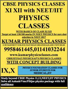 CBSE PHYSICS CLASSES XI XII with NEET/IIT PHYSICS  CLASSES WITH BASICS OF CLASS XI XII  Target at least 130/180 marks IN NEET PHYSICS for sure shot selection in NEET 2017 KUMAR PHYSICS CLASSES E 281 BASEMENT M BLOCK MAIN ROAD GREATER KAILASH 2 NEW DELHI  9958461445,01141032244 www.kumarphysicsclasses.com CBSE/IIT/SAT PHYSICS/AP'S PHYSICS CLASSES WITH CONCEPT BUILDING