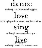 DANCE as though no one is watching you  LOVE  as though you have never been hurt before,  SING  as though no on