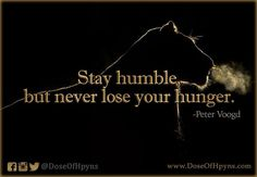 """""""Stay humble... but never lose your hunger."""" -Peter Voogd"""