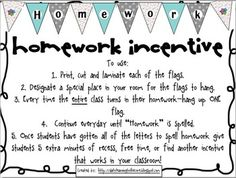 "FREE Homework Incentive~  When the entire class completes a homework assignment on time, hang up one flag.  With the letters in ""homework"" and a starting and ending decorative flag, there are 10 flags in all.  When the banner is complete, give the class extra recess, a homework pass,or whatever incentive works for your classroom.  The toughest part of this plan-- laminating the reusable flag pennants.  Great, new twist on a tried-and-true idea!"