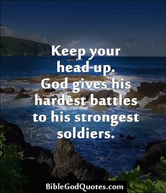 http://biblegodquotes.com/keep-your-head-up/ Keep your head up. God gives his hardest battles to his strongest soldiers.