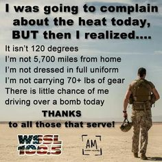 For real! Remember this when you go to complain about anything. It literally could always be worse! This deserves to be posted everywhere so everyone can see this and be reminded what our armed forces sacrifice for us! Military Quotes, Military Love, Military Humor, Military Veterans, Military Service, Army Mom, Army Sister, Brother, Poster