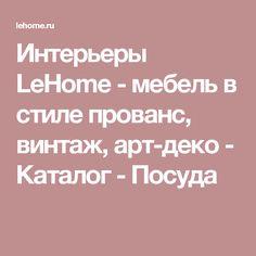 Интерьеры LeHome - мебель в стиле прованс, винтаж, арт-деко - Каталог - Посуда