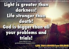 Light is greater than darkness Life stronger than death God is bigger than all your problems and trials Inspirational Wallpapers, Inspirational Quotes, Bible Quotes, Bible Verses, Death God, Love Others, Greater Than, Spiritual Inspiration, Trust God