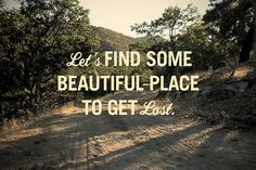 Get lost somewhere beautiful