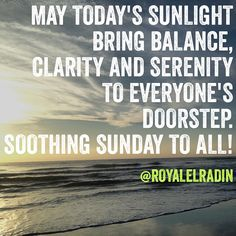 MAY TODAY'S SUNLIGHT BRING BALANCE,  CLARITY AND SERENITY  TO EVERYONE'S  DOORSTEP.     SOOTHING SUNDAY TO ALL!