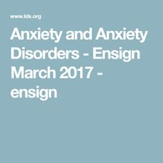 Anxiety and Anxiety Disorders - Ensign March 2017 - ensign