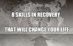 Every day we are learning, especially in recovery. These 8 skills take years to develop, but they are guaranteed to transform your life and your sobriety.
