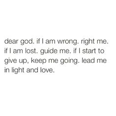 Dear God, If I am wrong, right me.If I am lost, guide me.If I start to give up, keep me going.Lead me in light and love. Bible Verses Quotes, Faith Quotes, Me Quotes, Dear God Quotes, Scriptures, Quotes About God, Quotes To Live By, Soli Deo Gloria, God First
