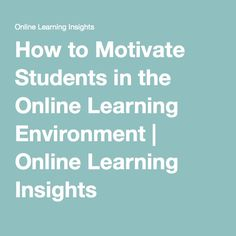 How to Motivate Students in the Online Learning Environment | Online Learning Insights