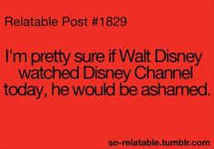 Yeah the Disney channel now is horrible it's a total disgrace to Walt's name there are like no good shows I mean Dog With a Blog and Shake it Up seriously the movies are the only good thing any more I miss the old disney channel!