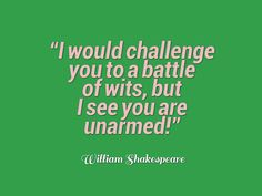 William Shakespeare, I would challenge you to a battle of wits, but I see you are unarmed